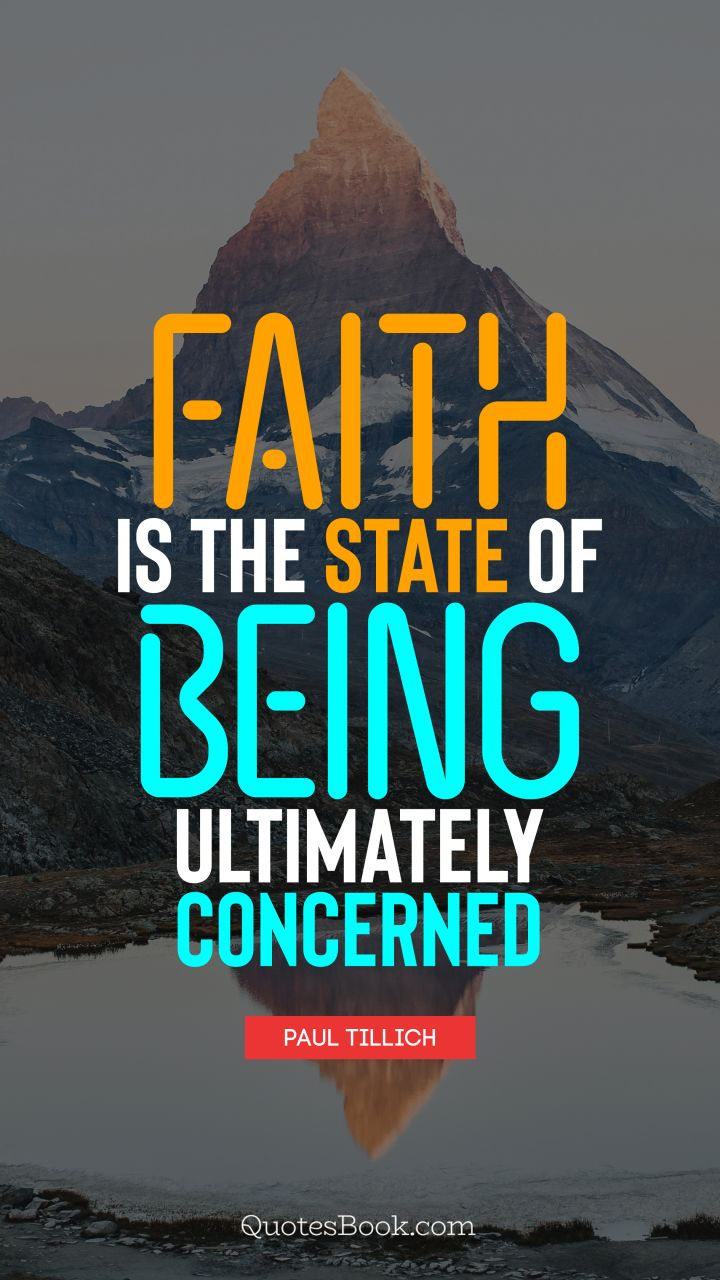 Faith is the state of being ultimately concerned. - Quote by Paul Tillich