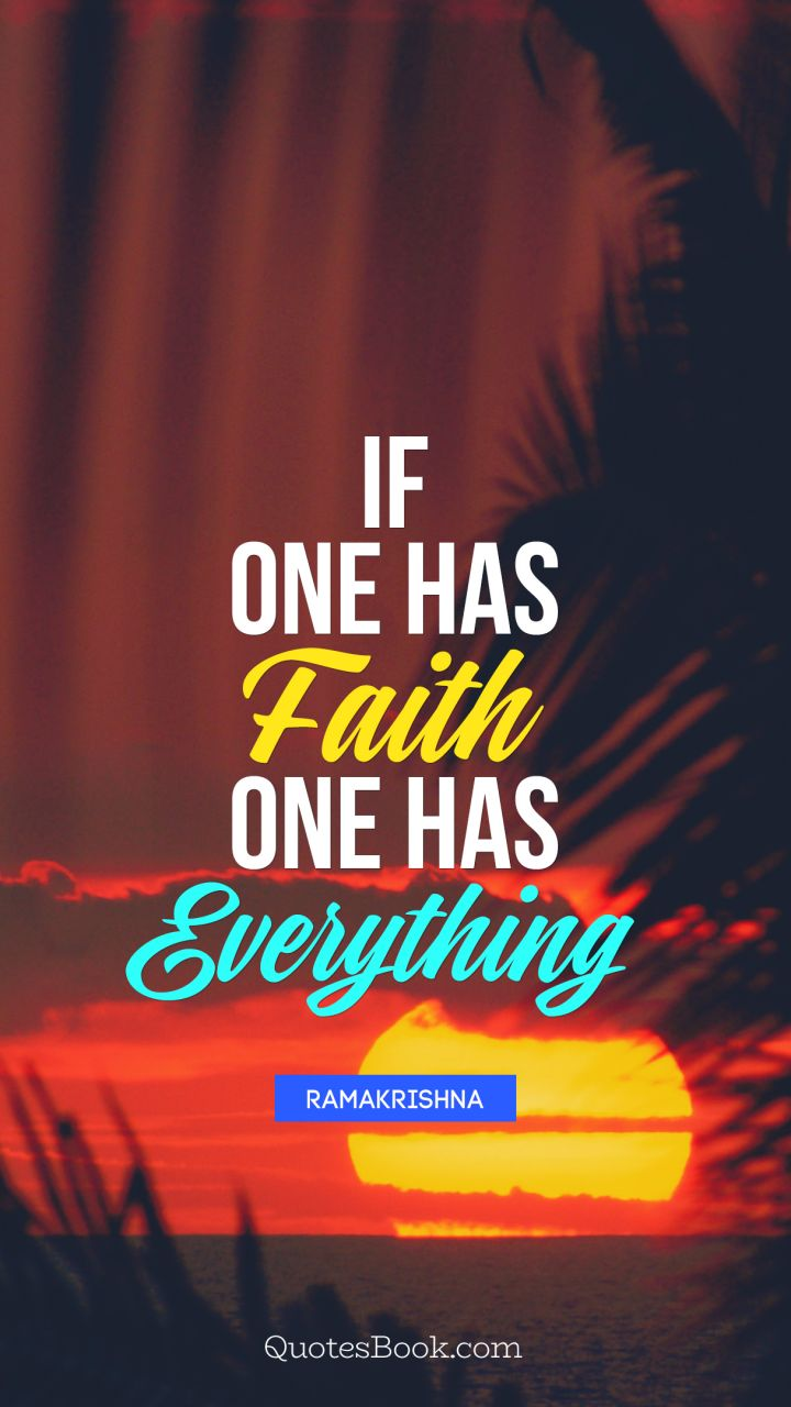 If one has faith one has everything. - Quote by Ramakrishna