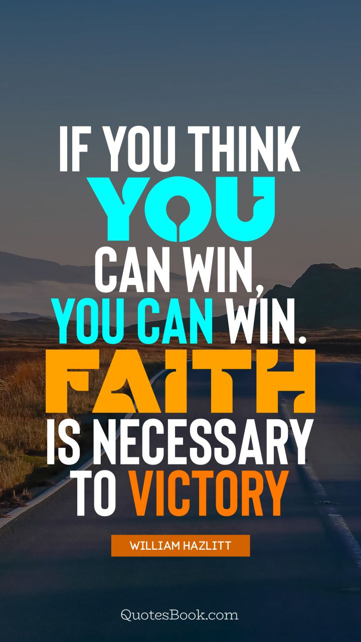 If you think you can win, you can win. Faith is necessary to victory. - Quote by William Hazlitt
