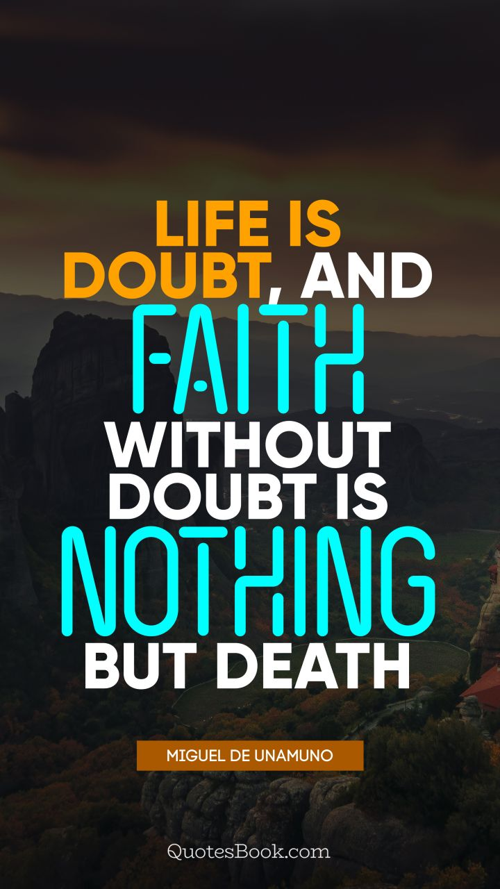 Life is doubt, and faith without doubt is nothing but death. - Quote by Miguel de Unamuno