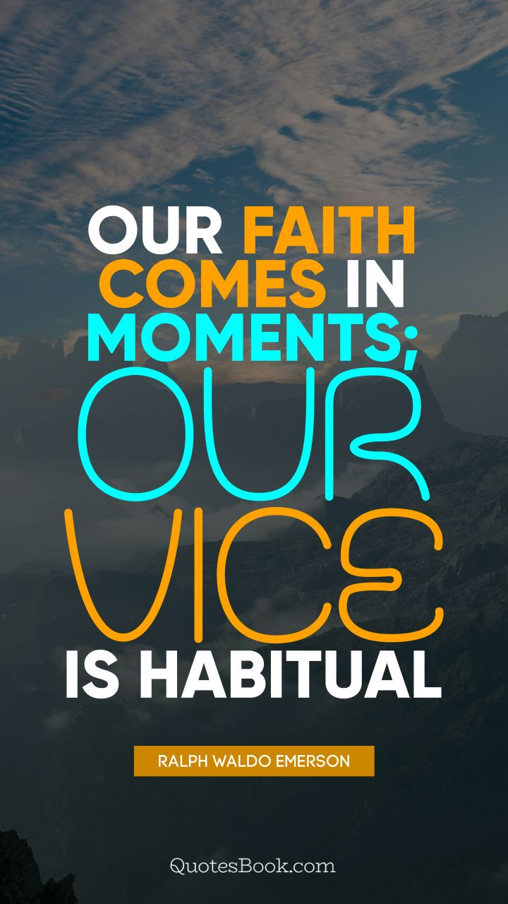 Our faith comes in moments; our vice is habitual. - Quote by Ralph Waldo Emerson