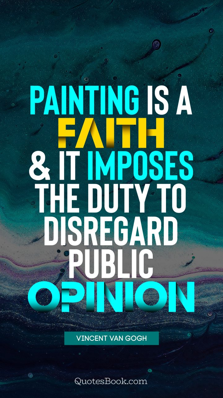 Painting is a faith, and it imposes the duty to disregard public opinion. - Quote by Vincent van Gogh