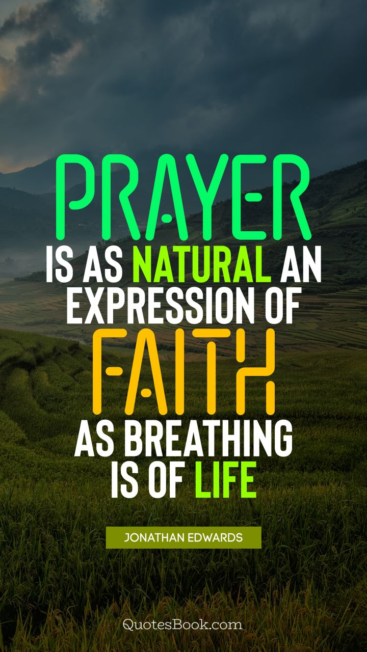 Prayer is as natural an expression of faith as breathing is of life. - Quote by Jonathan Edwards