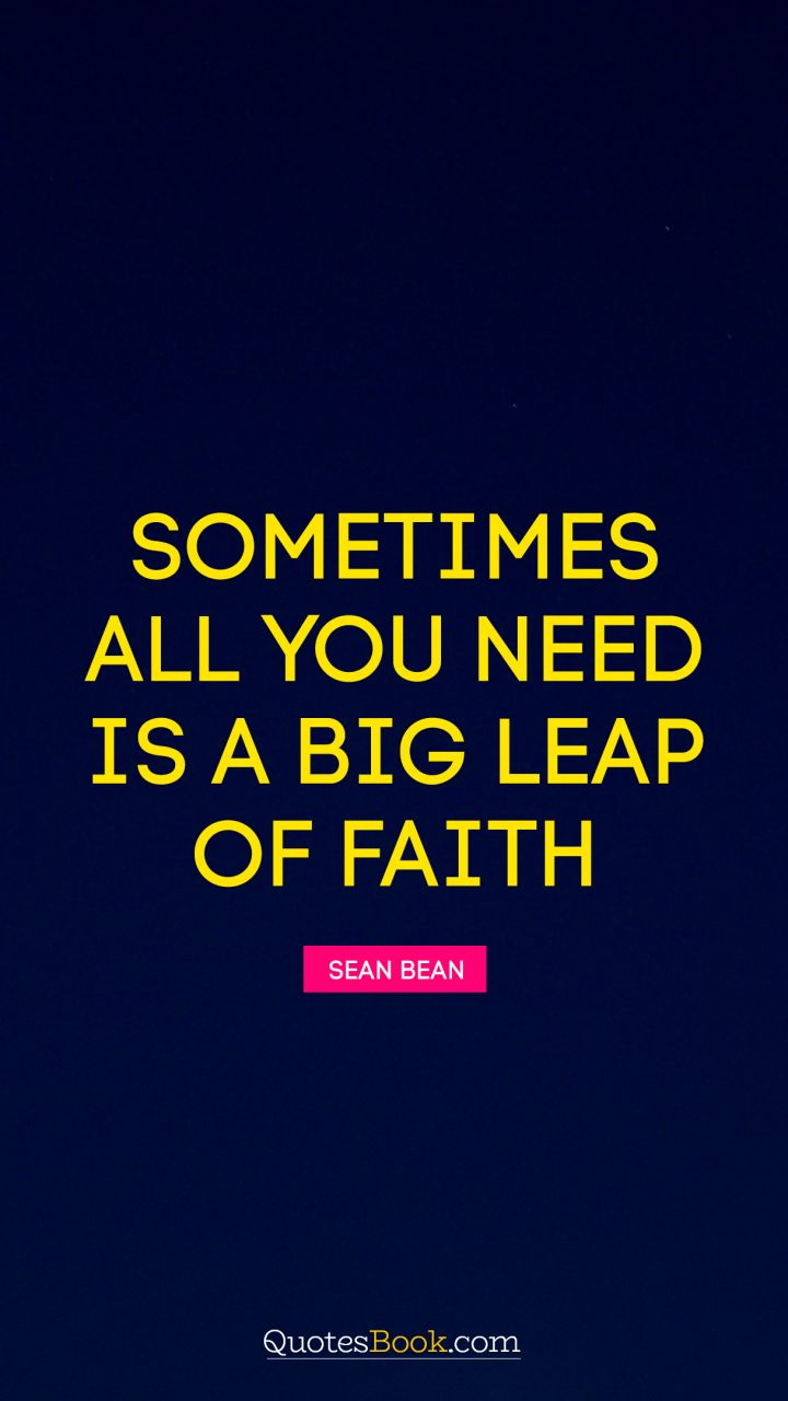 Sometimes All You Need Is A Big Leap Of Faith Quote By Sean Bean