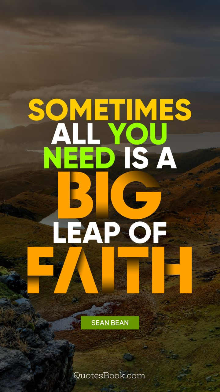 Sometimes all you need is a big leap of faith. - Quote by Sean Bean