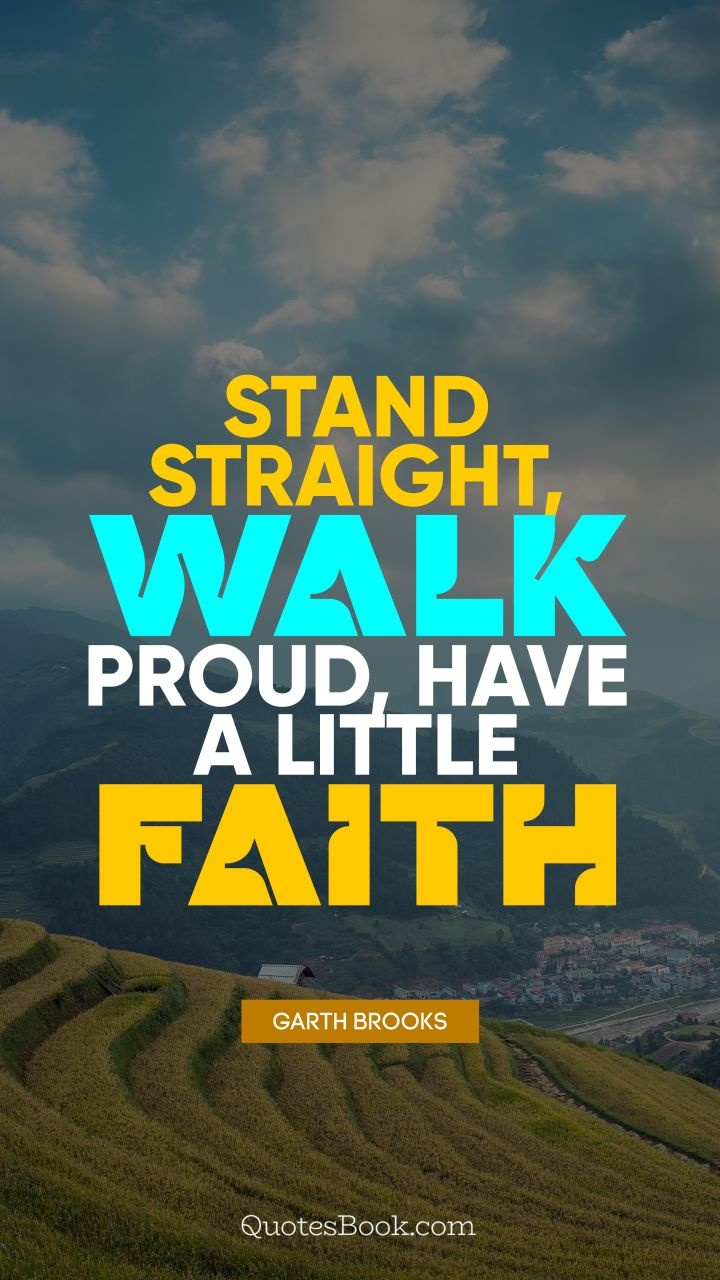Stand straight, walk proud, have a little faith. - Quote by Garth Brooks