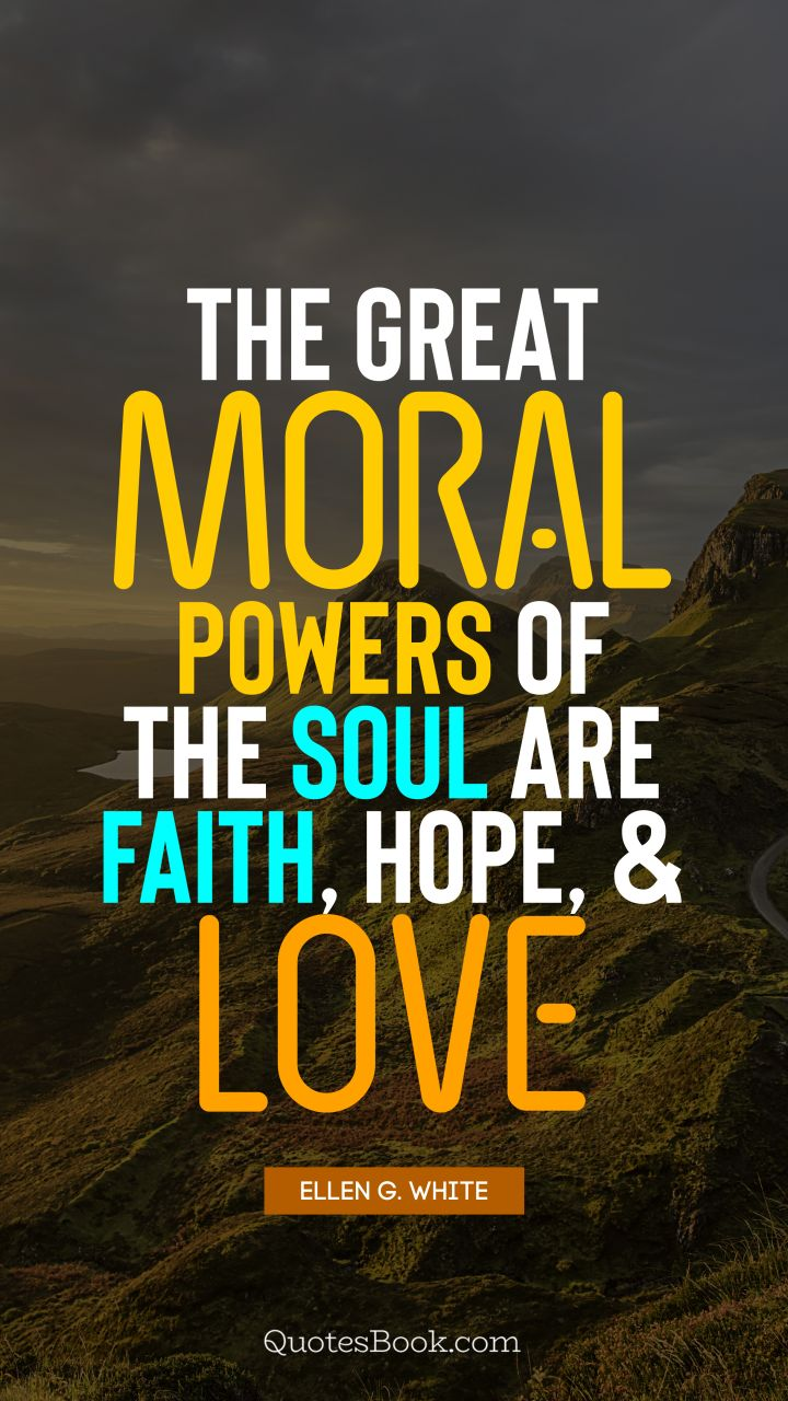 The great moral powers of the soul are faith, hope, and love. - Quote by Ellen G. White