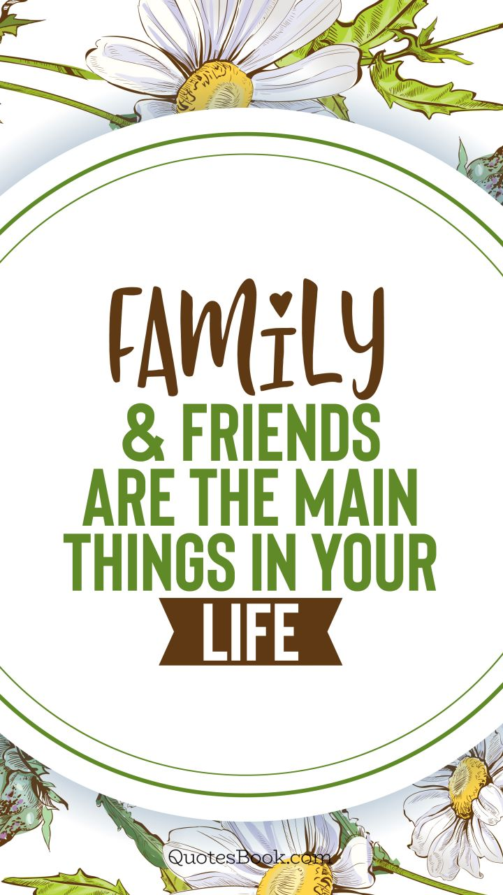 Family and friends are the main things in your life. - Quote by QuotesBook