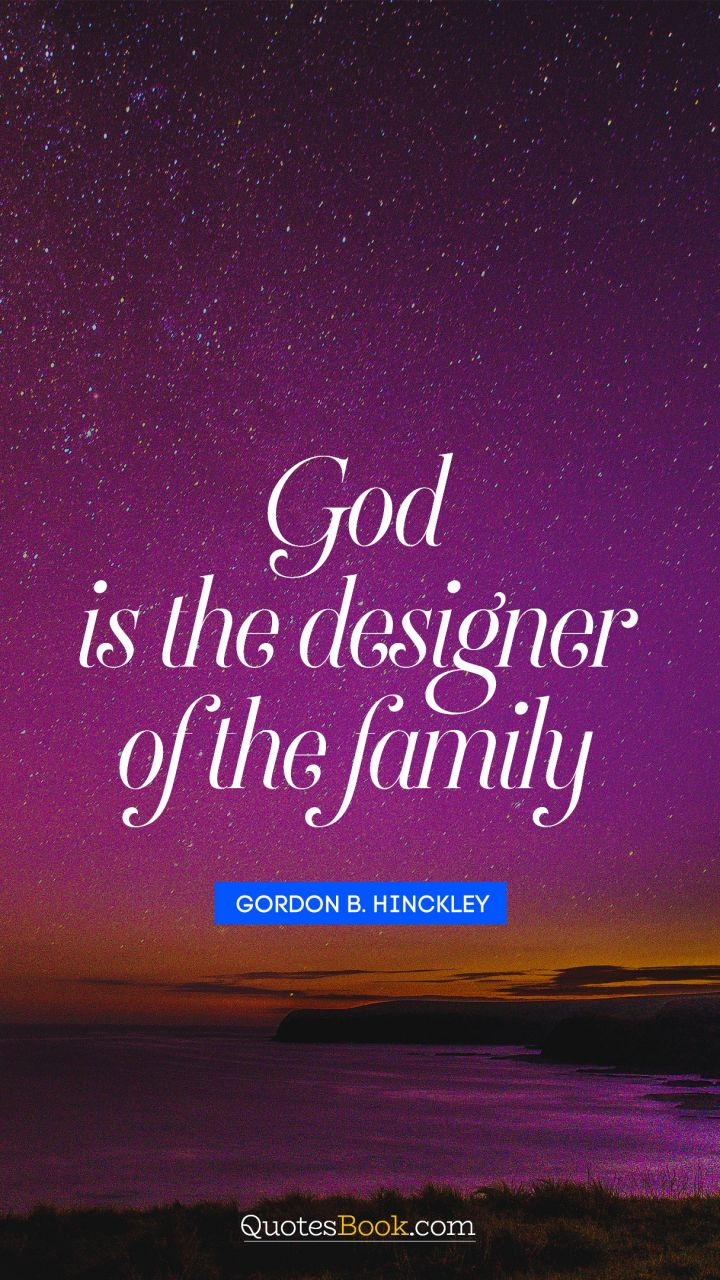 God Is The Designer Of The Family Quote By Gordon B Hinckley