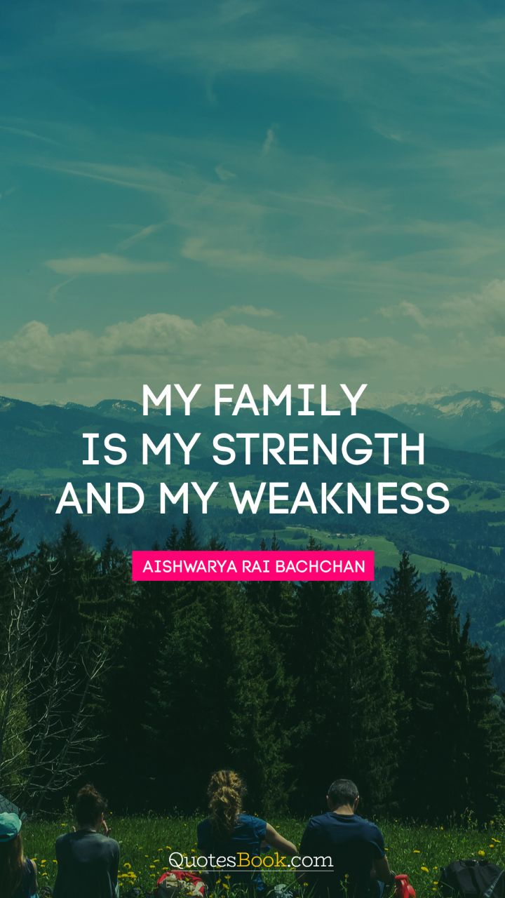 My Family Is My Strength And My Weakness Quote By Aishwarya Rai