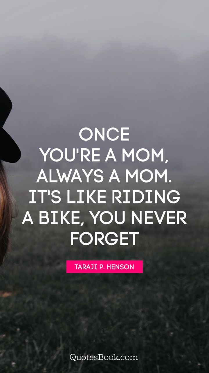 Once you're a mom, always a mom. It's like riding a bike, you never forget. - Quote by Taraji P. Henson