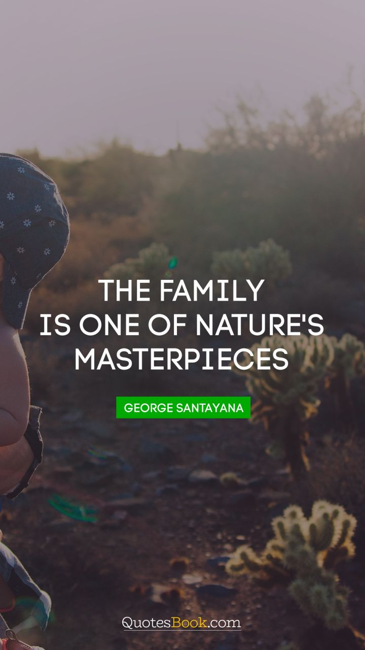 The family is one of nature's masterpieces. - Quote by George Santayana