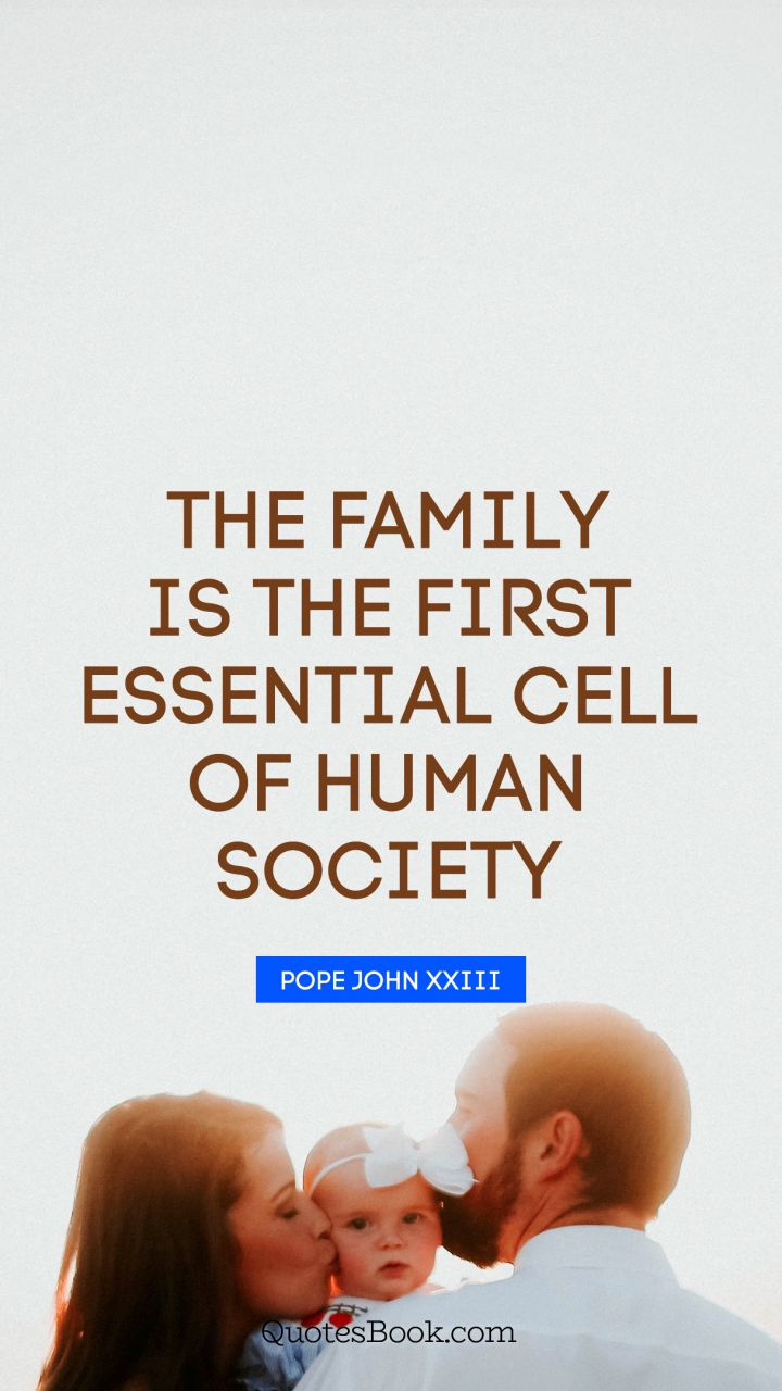 The family is the first essential cell of human society. - Quote by Pope John XXIII