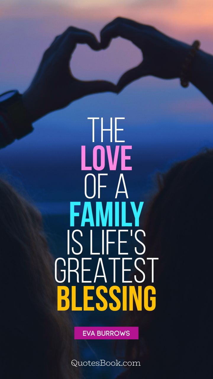 Quote By Eva Burrows The Love Of A Family Is Lifeu0027s Greatest Blessing.    Quote By Eva Burrows