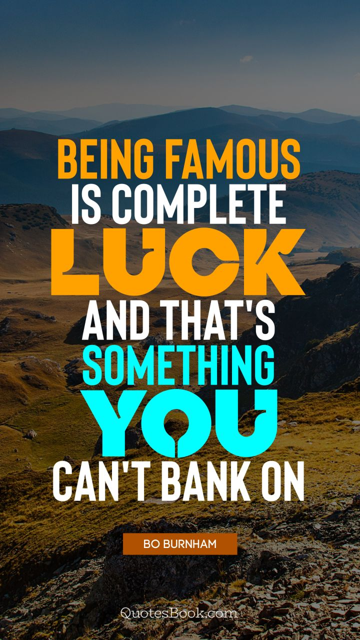 Being famous is complete luck, and that's something you can't bank on. - Quote by Bo Burnham
