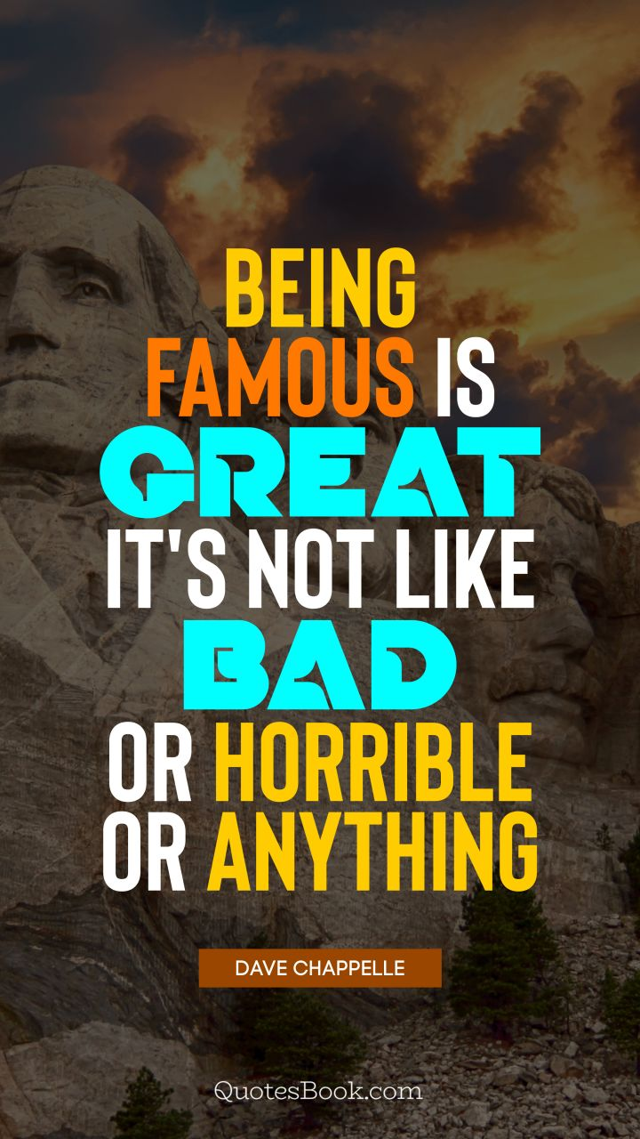 Being famous is great, it's not like bad or horrible or anything. - Quote by Dave Chappelle