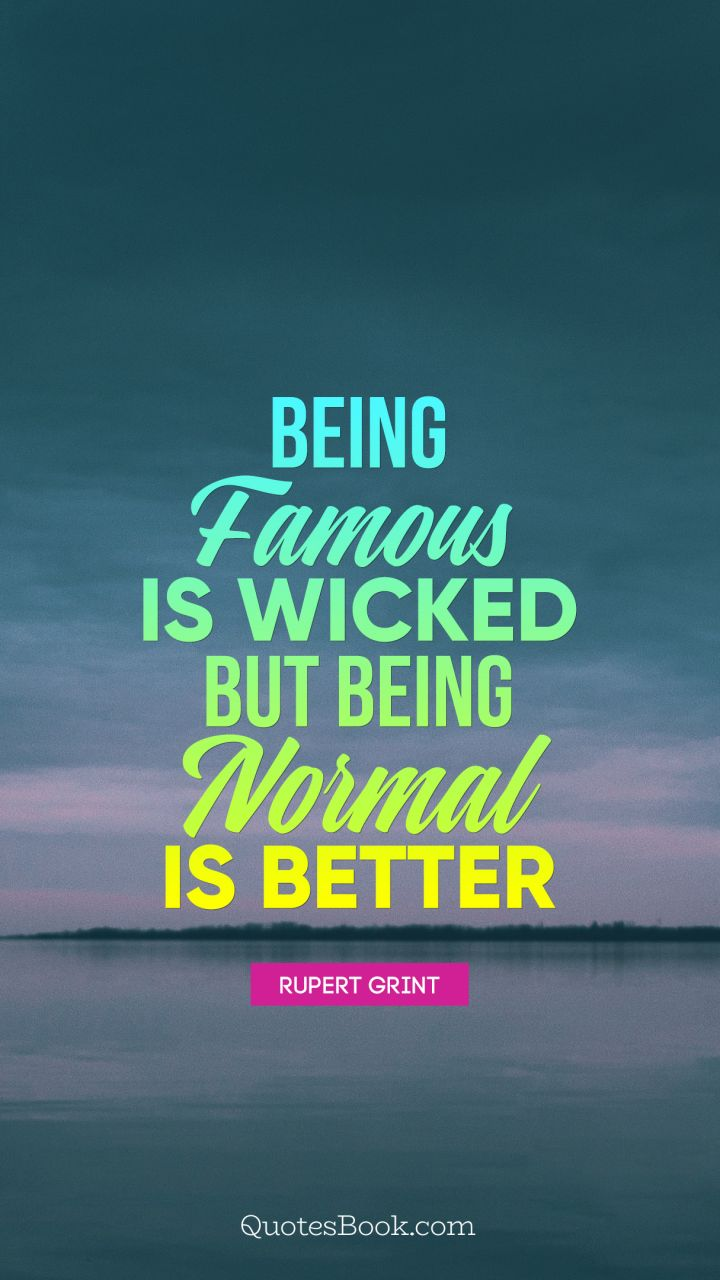 Being famous is wicked, but being normal is better. - Quote by Rupert Grint