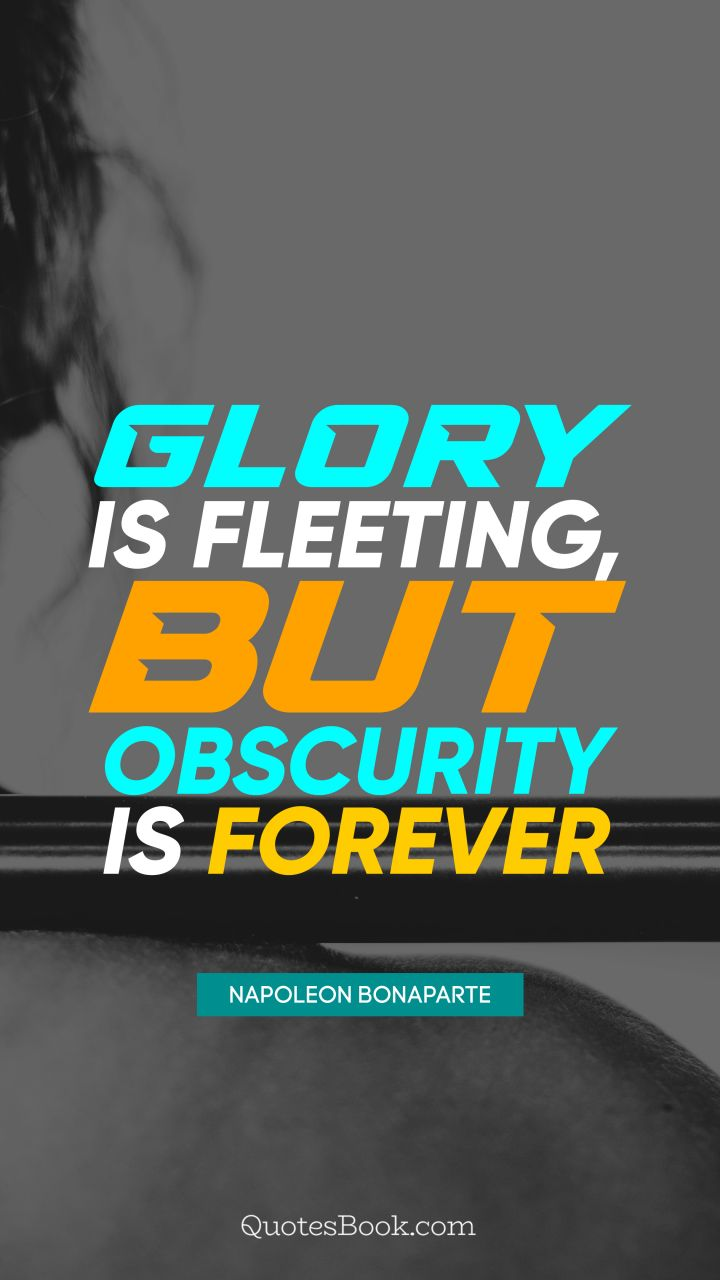 Glory is fleeting, but obscurity is forever. - Quote by Napoleon Bonaparte