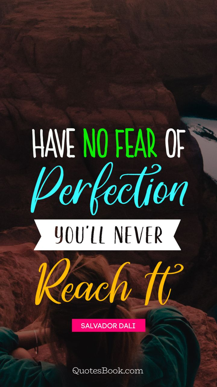 Have no fear of perfection you'll never reach it. - Quote by Salvador Dali