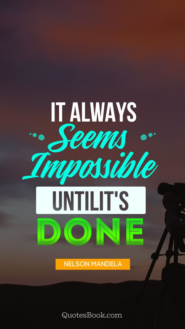It always seems impossible until it's done nelson mandela. - Quote by Nelson Mandela