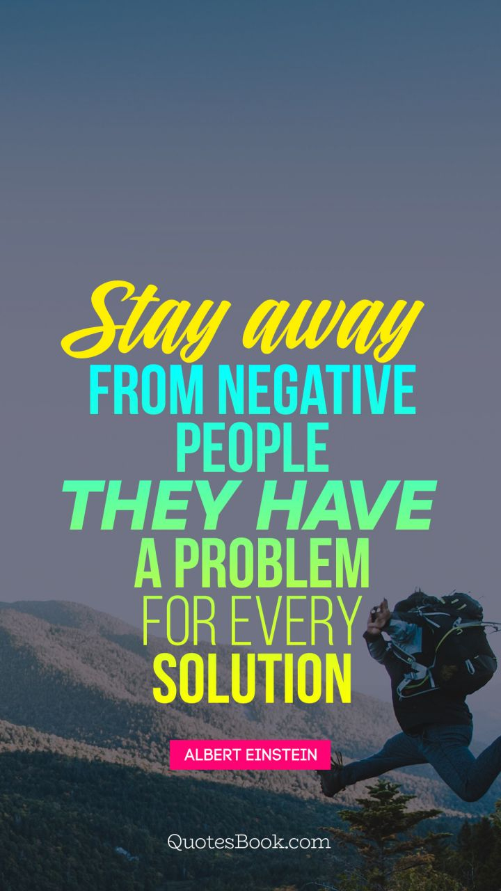 Stay away from negative people. They have a problem for ...