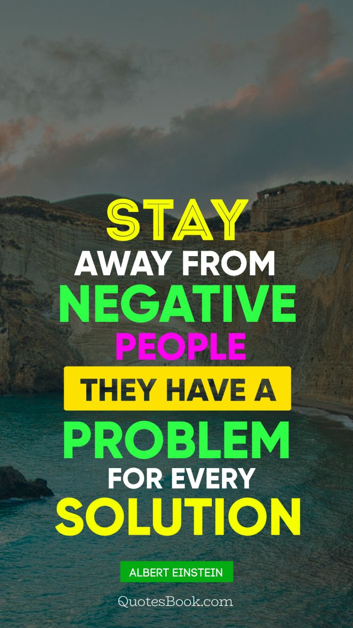 Stay away from negative people they have a problem for every solution. - Quote by Albert Einstein