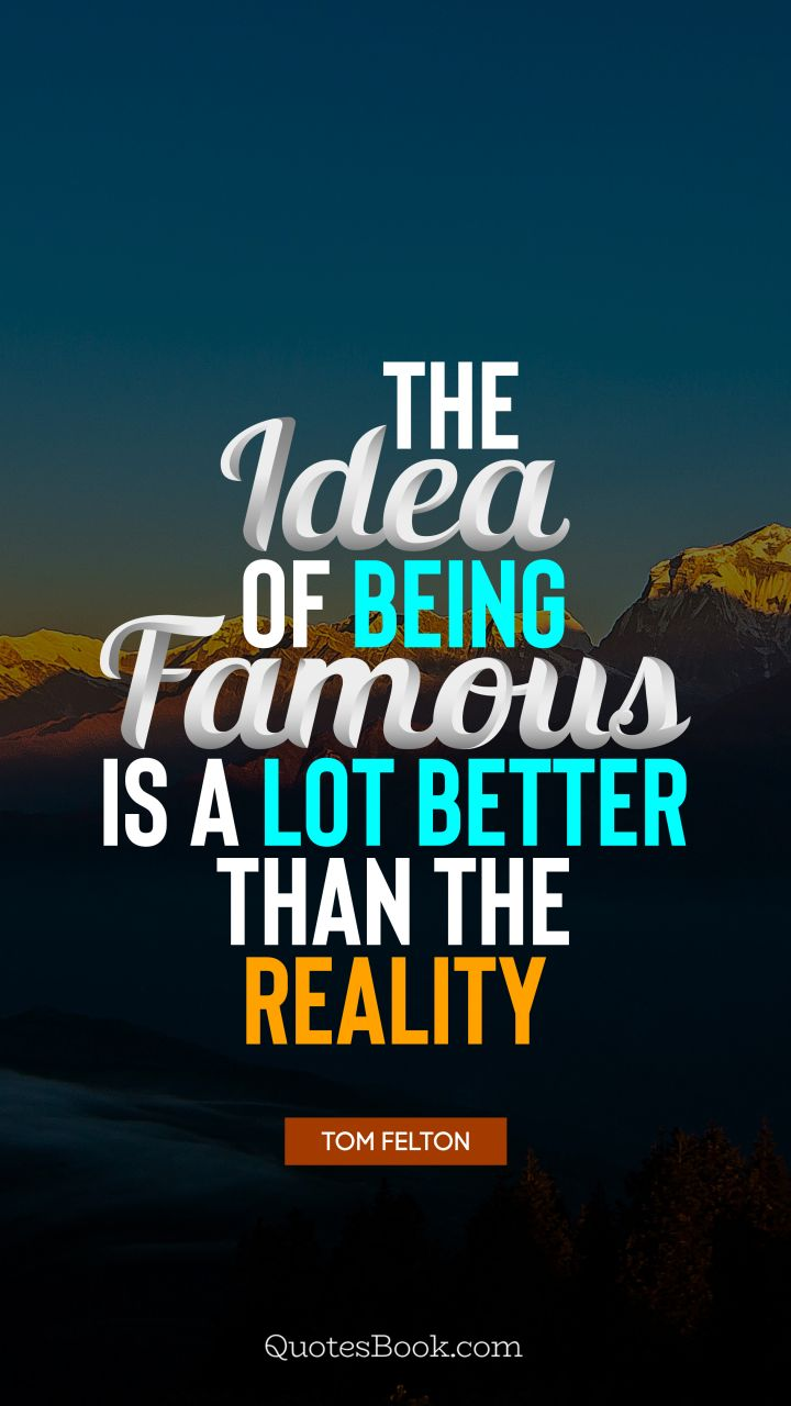 The idea of being famous is a lot better than the reality. - Quote by Tom Felton