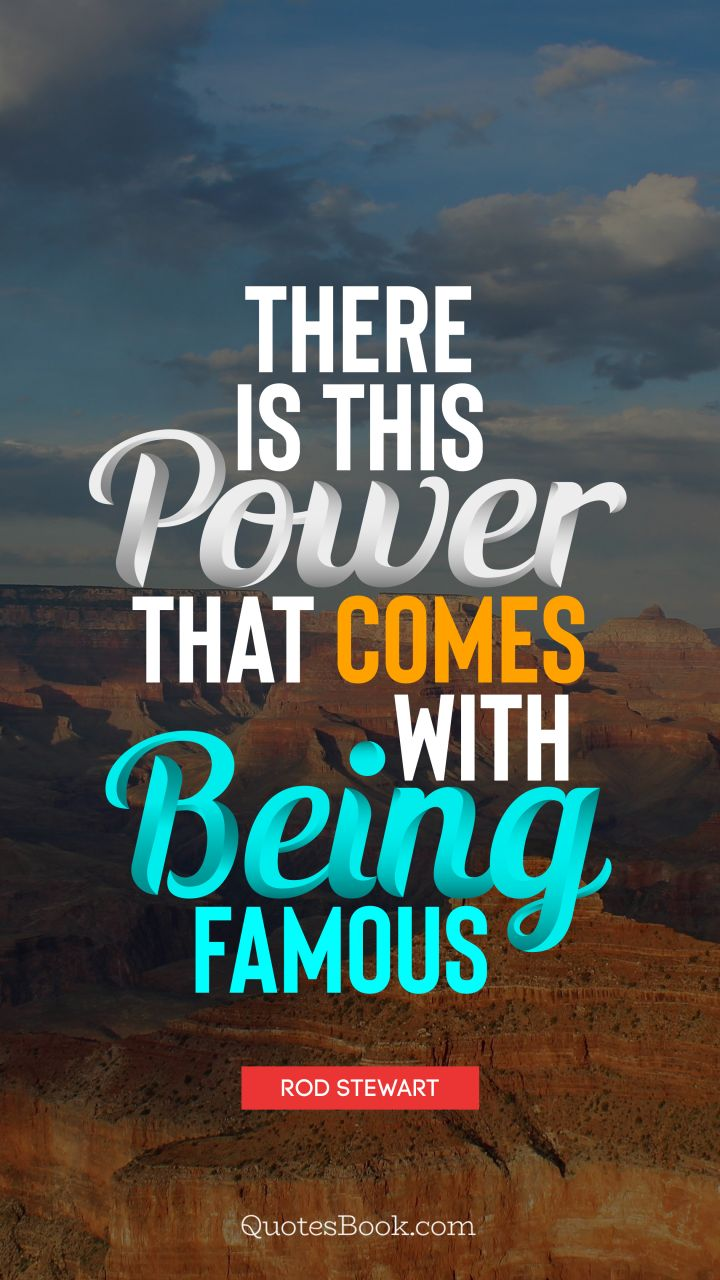 There is this power that comes with being famous. - Quote by Rod Stewart