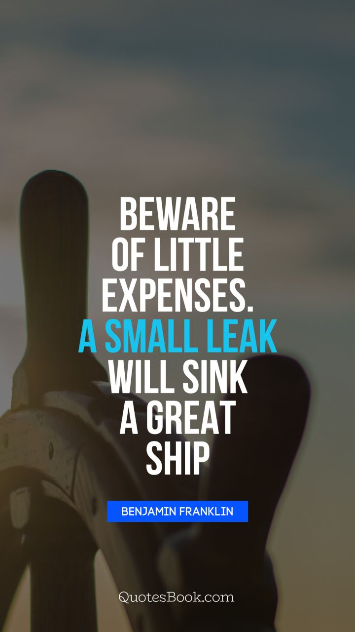 Beware of little expenses. A small leak will sink a great ship. - Quote by Benjamin Franklin