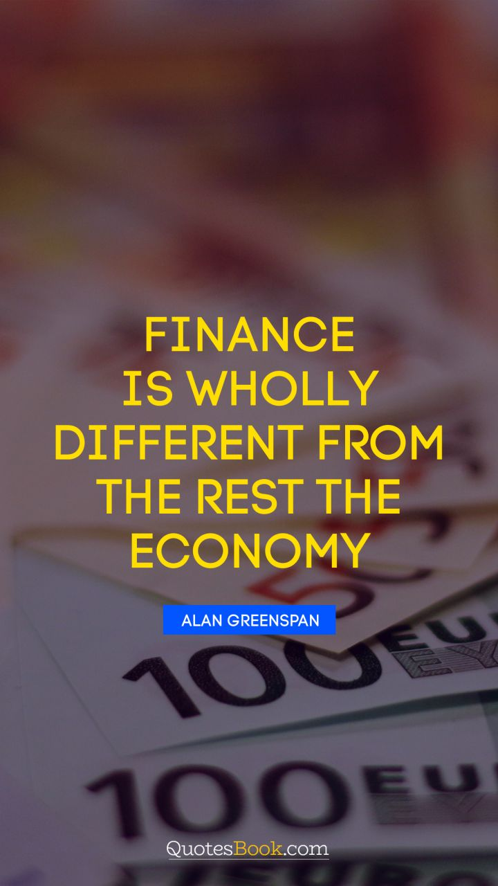 Finance is wholly different from the rest the economy. - Quote by Alan Greenspan