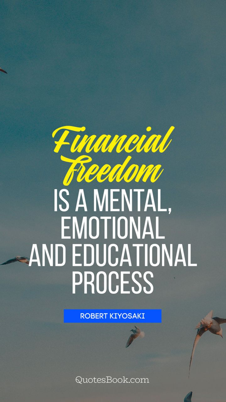 Financial freedom Is a mental, emotional and educational process. - Quote by Robert Kiyosaki