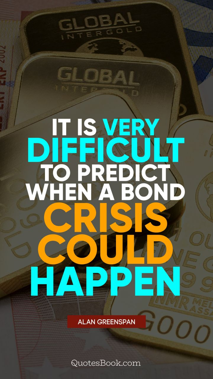 It is very difficult to predict when a bond crisis could happen. - Quote by Alan Greenspan