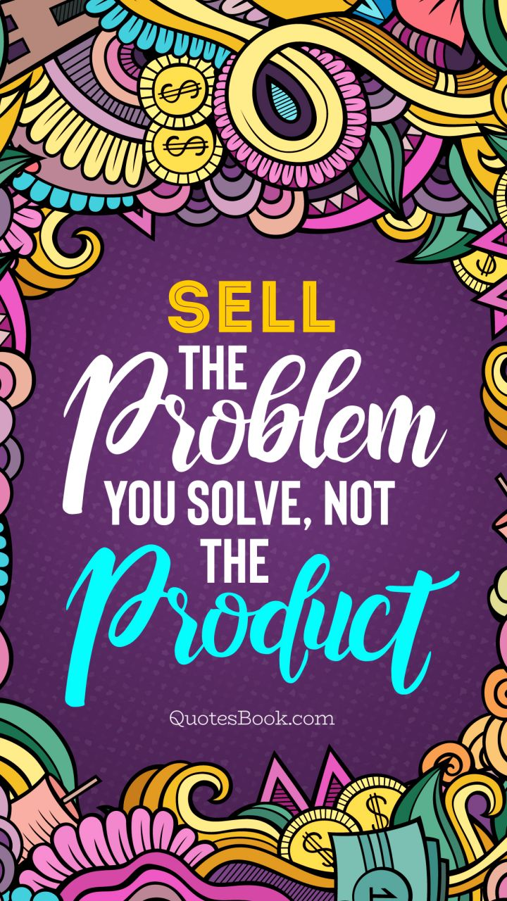 Sell the problem you solve,not the product