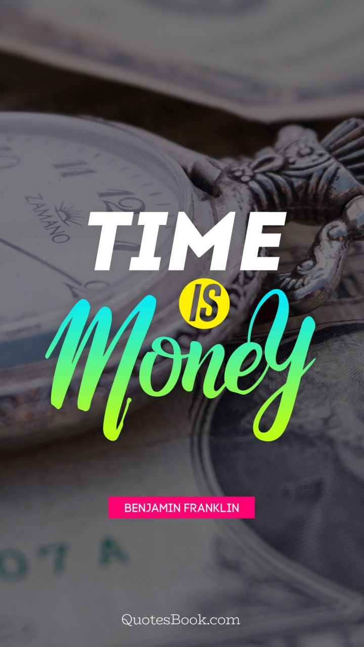 Time is money. - Quote by Benjamin Franklin