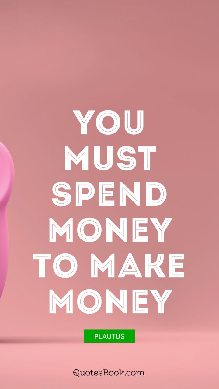You Must: You Must Spend Money To Make Money.