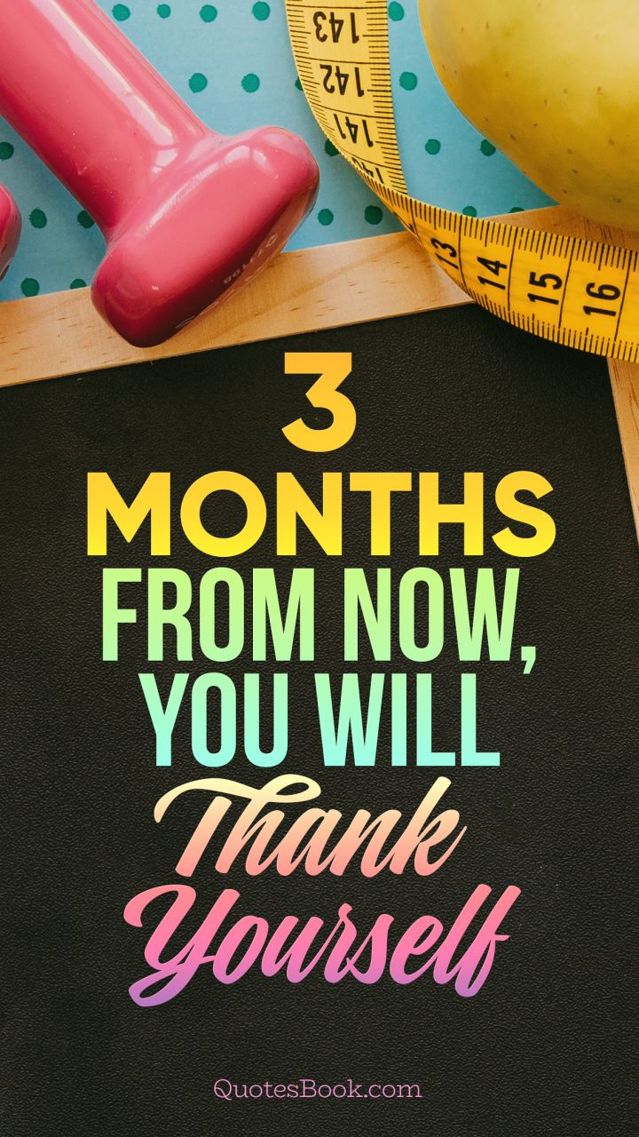 3 months from now, you will thank yourself