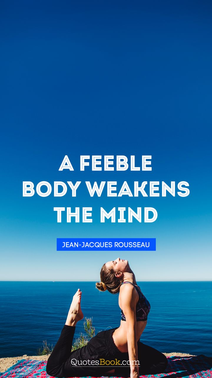 A feeble body weakens the mind. - Quote by Jean-Jacques Rousseau