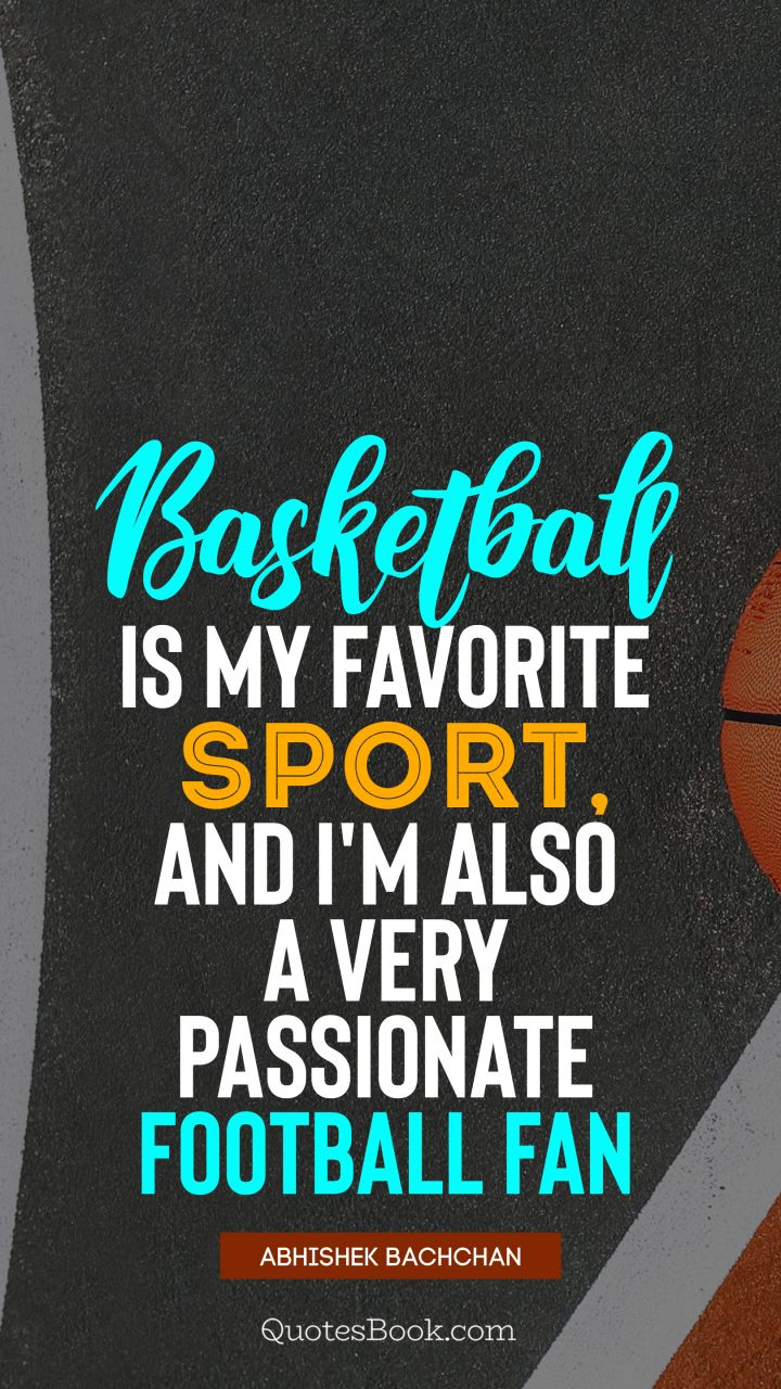Basketball is my favorite sport, and I'm also a very passionate football fan. - Quote by Abhishek Bachchan