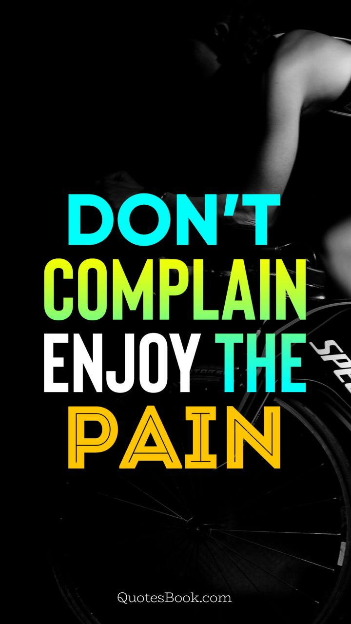 Don't complain enjoy the pain
