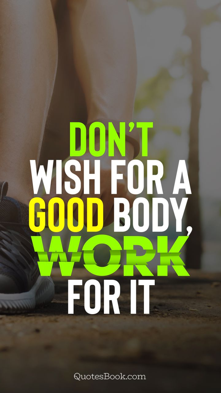 Don't wish for a good body, work for it