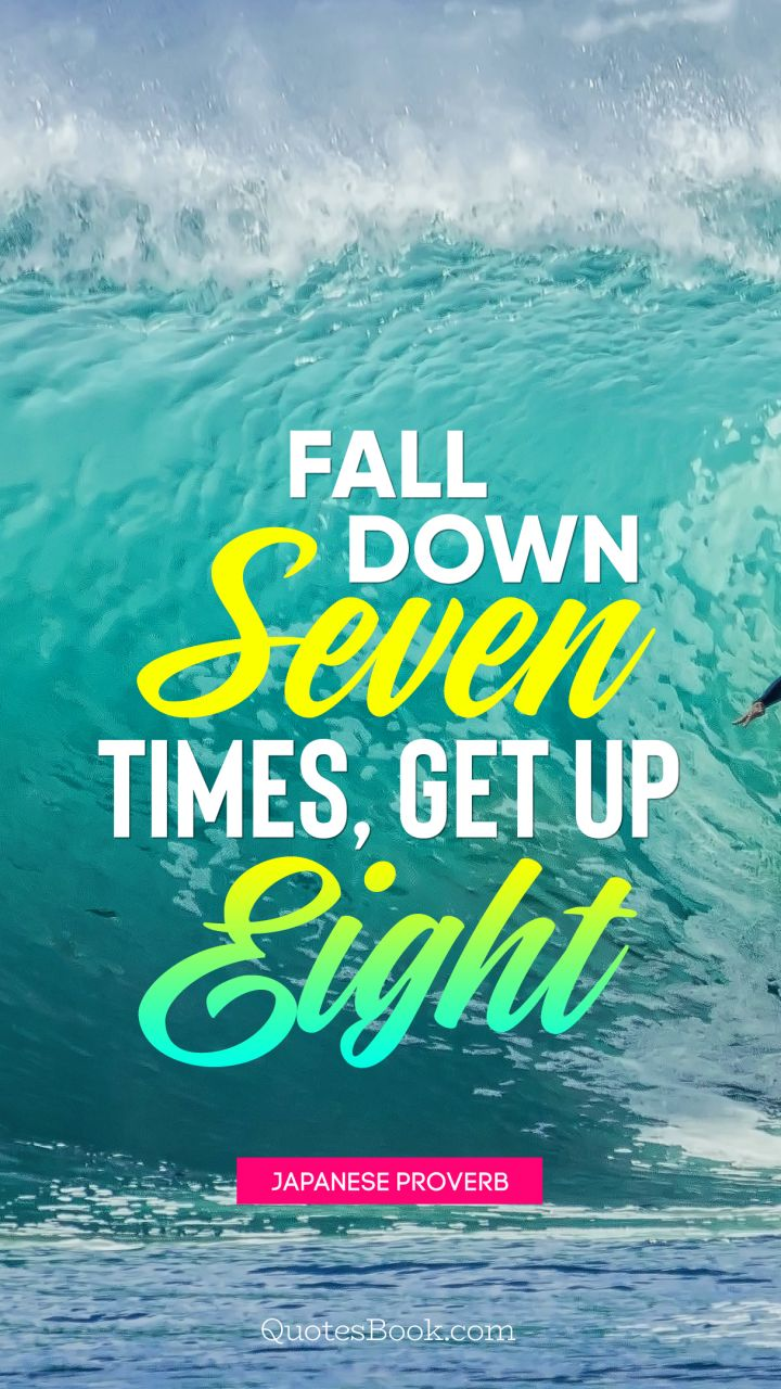 Fall down seven times, get up eight. - Quote by Japanese Proverb