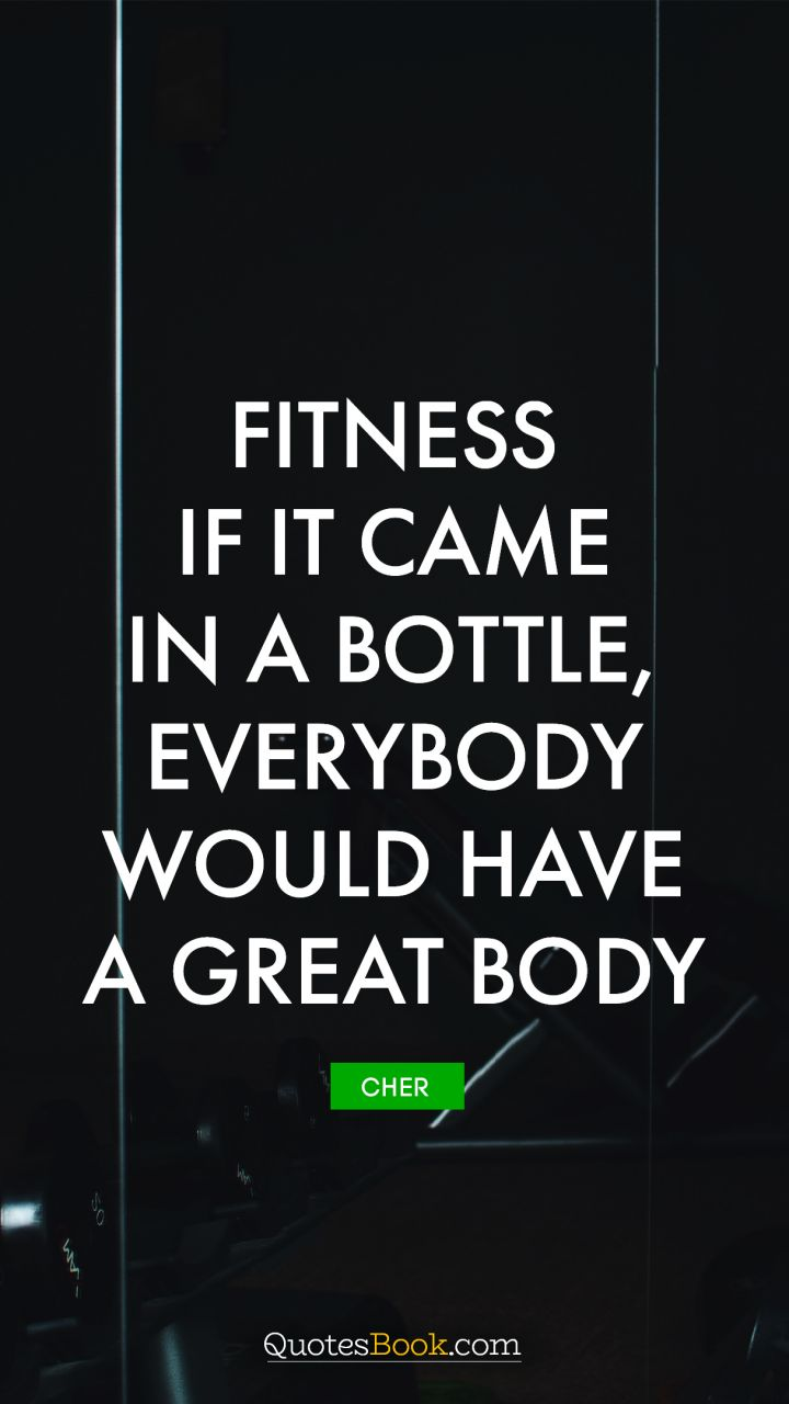 Fitness - If it came in a bottle, everybody would have a great body. - Quote by Cher