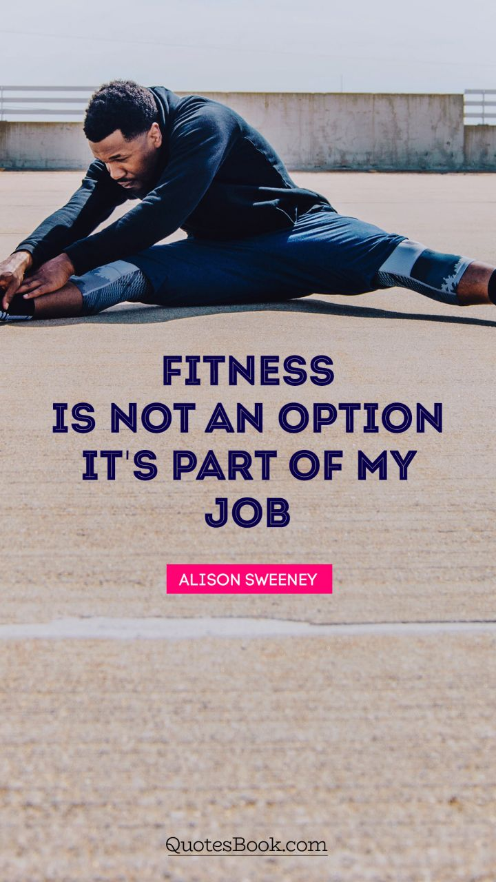 Fitness is not an option. It's part of my job. - Quote by Alison Sweeney