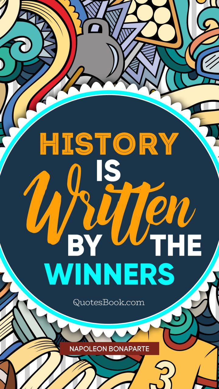 History is written by the winners. - Quote by Napoleon Bonaparte