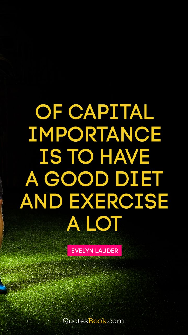 Of capital importance is to have a good diet and exercise a lot. - Quote by Evelyn Lauder