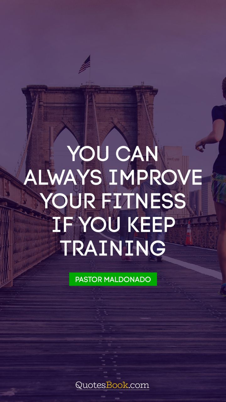 You can always improve your fitness if you keep training. - Quote by Pastor Maldonado