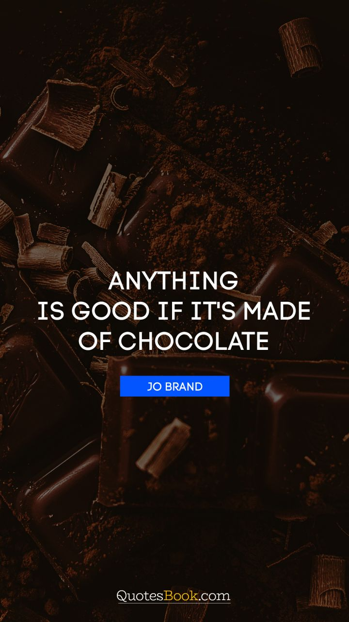 Anything is good if it's made of chocolate. - Quote by Jo Brand