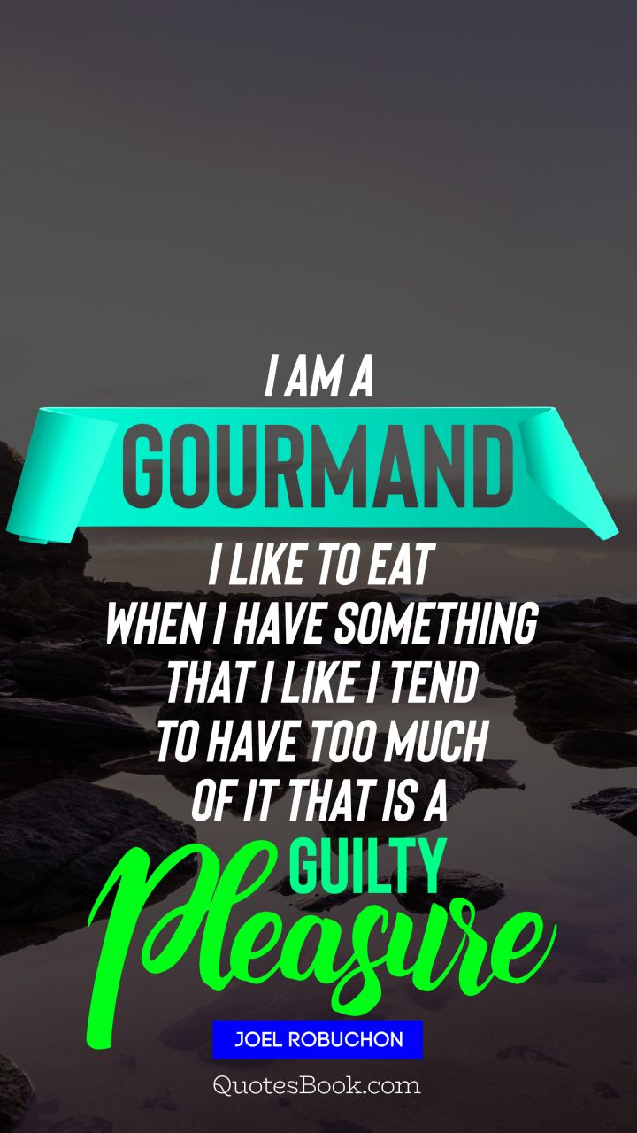 I am a gourmand I like to eat When I have something that I like I tend to have too much of it That is a guilty pleasure. - Quote by Joel Robuchon