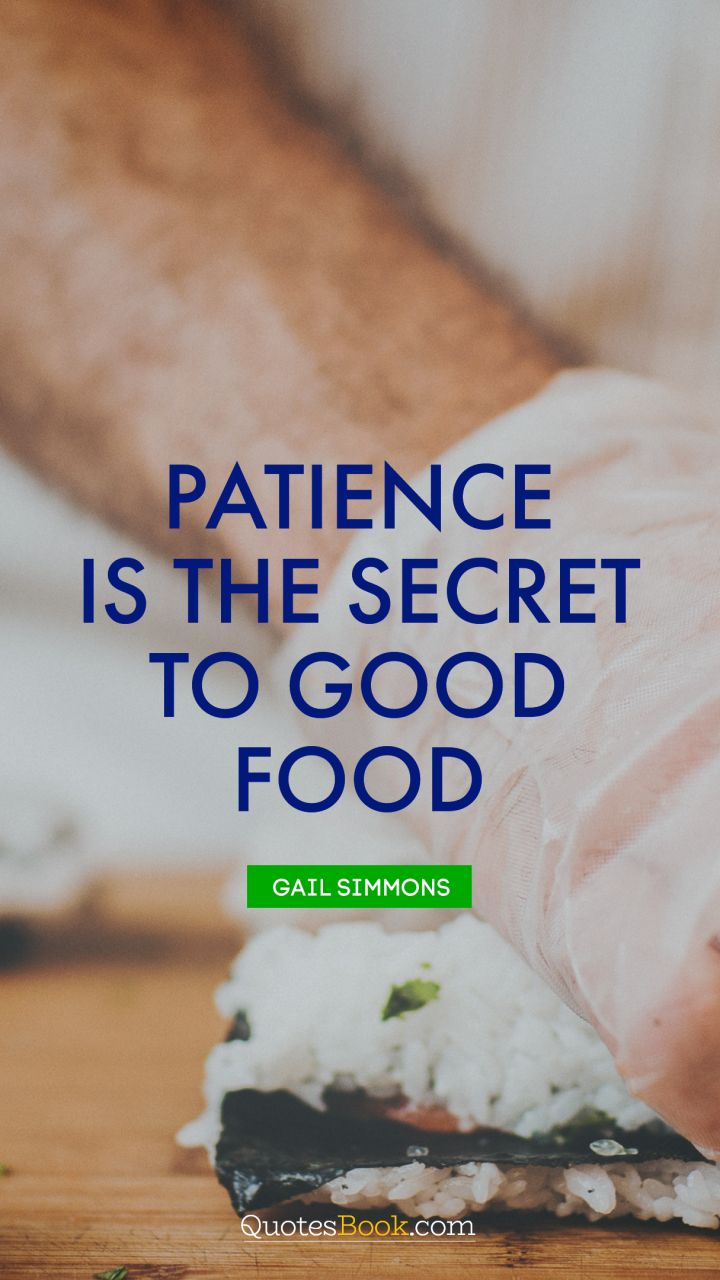 Patience is the secret to good food. - Quote by Gail Simmons