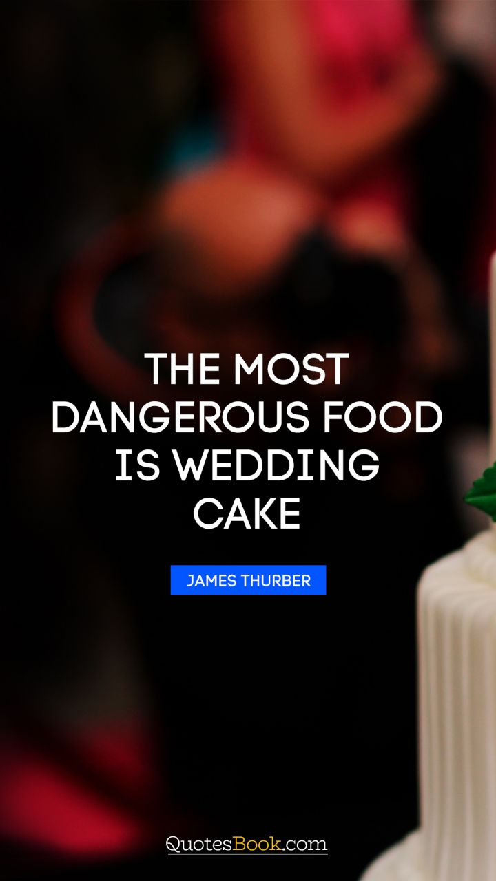 The most dangerous food is wedding cake. - Quote by James ...
